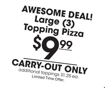 Awesome Deal! $9.99 Large (3) Topping Pizza. Carry-out only. Additional toppings $1.25 ea. Limited Time Offer.