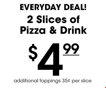 Everyday Deal! $4.99 for 2 Slices of Pizza & Drink. Additional toppings 35¢ per slice.