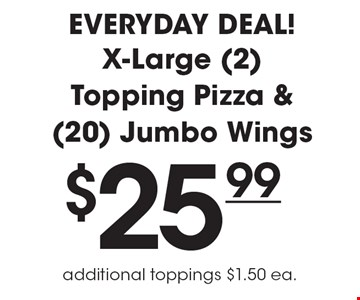 Everyday Deal! $25.99 X-Large (2) Topping Pizza & (20) Jumbo Wings. Additional toppings $1.50 ea.