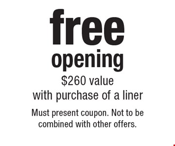 free opening $260 value with purchase of a liner. Must present coupon. Not to be combined with other offers.