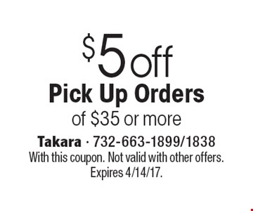 $5 off Pick Up Orders of $35 or more. With this coupon. Not valid with other offers. Expires 4/14/17.