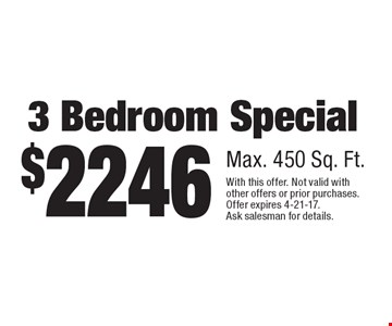 $2246 for a 3 bedroom special, max. 450 sq. ft. With this offer. Not valid with other offers or prior purchases. Offer expires 4-21-17. Ask salesman for details.