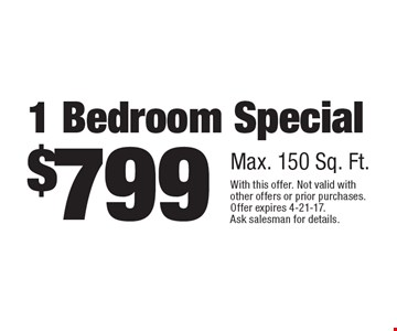 $799 for a 1 bedroom special, 150 sq. ft. With this offer. Not valid with other offers or prior purchases. Offer expires 4-21-17. Ask salesman for details.