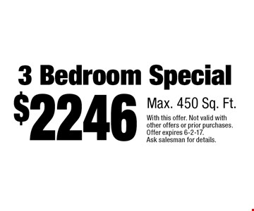 $2246 3 Bedroom Special. Max. 450 Sq. Ft.. With this offer. Not valid with other offers or prior purchases. Offer expires 6-2-17. Ask salesman for details.