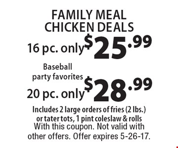 Family Meal Chicken Deals: 16 pc. only $25.99. 20 pc. only $28.99. Includes 2 large orders of fries (2 lbs.) or tater tots, 1 pint coleslaw & rolls. With this coupon. Not valid with other offers. Offer expires 5-26-17.