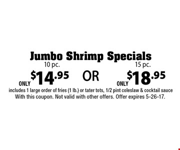 Jumbo Shrimp Specials 10 pc. ONLY $14.95 or 15 pc ONLY $18.95. Includes 1 large order of fries (1 lb.) or tater tots, 1/2 pint coleslaw & cocktail sauce. With this coupon. Not valid with other offers. Offer expires 5-26-17.