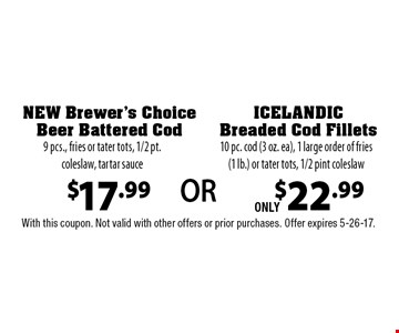 $17.99 NEW Brewer's Choice Beer Battered Cod. 9 pcs., fries or tater tots, 1/2 pt. coleslaw, tartar sauce Or for ONLY $22.99 ICELANDIC Breaded Cod Fillets, 10 pc. cod (3 oz. ea), 1 large order of fries (1 lb.) or tater tots, 1/2 pint coleslaw. With this coupon. Not valid with other offers or prior purchases. Offer expires 5-26-17.