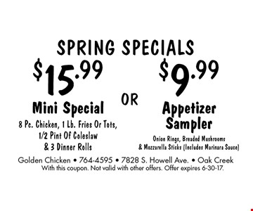 SPRING Specials $9.99 Appetizer Sampler Onion Rings, Breaded Mushrooms & Mozzarella Sticks (Includes Marinara Sauce) OR $15.99 Mini Special 8 Pc. Chicken, 1 Lb. Fries Or Tots, 1/2 Pint Of Coleslaw & 3 Dinner Rolls. With this coupon. Not valid with other offers. Offer expires 6-30-17.
