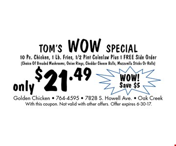 TOM'S WOW SPECIAL only $21.4910 Pc. Chicken, 1 Lb. Fries, 1/2 Pint Coleslaw Plus 1 FREE Side Order (Choice Of Breaded Mushrooms, Onion Rings, Cheddar Cheese Balls, Mozzarella Sticks Or Rolls). With this coupon. Not valid with other offers. Offer expires 6-30-17.
