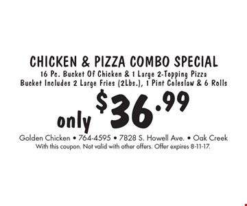 only $36.99 Chicken & pizza combo special 16 Pc. Bucket Of Chicken & 1 Large 2-Topping Pizza Bucket Includes 2 Large Fries (2Lbs.), 1 Pint Coleslaw & 6 Rolls. With this coupon. Not valid with other offers. Offer expires 8-11-17.