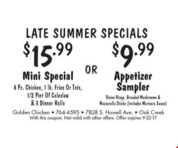 Late Summer Specials. $15.99 Mini Special: 8 Pc. Chicken, 1 lb. Fries Or Tots, 1/2 Pint Of Coleslaw & 3 Dinner Rolls OR $9.99 Appetizer Sampler: Onion Rings, Breaded Mushrooms & Mozzarella Sticks (Includes Marinara Sauce). With this coupon. Not valid with other offers. Offer expires 9-22-17.