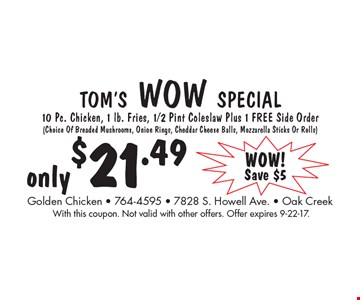 Tom's Wow Special only $21.49. 10 Pc. Chicken, 1 lb. Fries, 1/2 Pint Coleslaw Plus 1 Free Side Order (Choice Of Breaded Mushrooms, Onion Rings, Cheddar Cheese Balls, Mozzarella Sticks Or Rolls). With this coupon. Not valid with other offers. Offer expires 9-22-17.