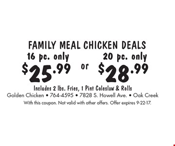 Family Meal Chicken Deals: 16 pc. only $25.99 OR 20 pc. only $28.99. Includes 2 lbs. Fries, 1 Pint Coleslaw & Rolls. With this coupon. Not valid with other offers. Offer expires 9-22-17.