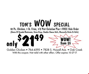 Tom's Wow Special only $21.49 10 Pc. Chicken, 1 lb. Fries, 1/2 Pint Coleslaw Plus 1 Free Side Order (Choice Of Breaded Mushrooms, Onion Rings, Cheddar Cheese Balls, Mozzarella Sticks Or Rolls). With this coupon. Not valid with other offers. Offer expires 10-27-17.