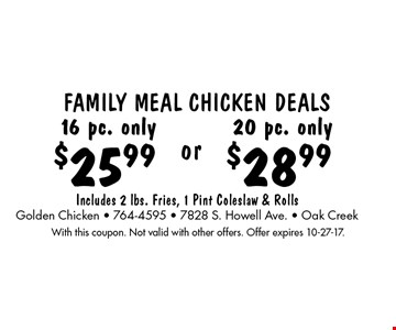 Family Meal Chicken Deals! $25.99 16 pc. only OR $28.99 20 pc. only. . Includes 2 lbs. Fries, 1 Pint Coleslaw & Rolls. With this coupon. Not valid with other offers. Offer expires 10-27-17.