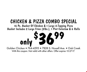Chicken & Pizza Combo Special only $36.99. 16 Pc. Bucket Of Chicken & 1 Large 2-Topping Pizza Bucket Includes 2 Large Fries (2lbs.), 1 Pint Coleslaw & 6 Rolls. With this coupon. Not valid with other offers. Offer expires 10-27-17.
