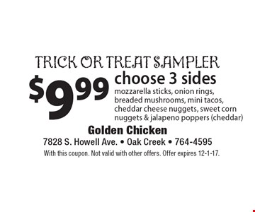 Trick or treat sampler: $9.99 choose 3 sides - mozzarella sticks, onion rings, breaded mushrooms, mini tacos, cheddar cheese nuggets, sweet corn nuggets & jalapeno poppers (cheddar). With this coupon. Not valid with other offers. Offer expires 12-1-17.