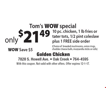Tom's WOW special: Only $21.49. 10 pc. chicken, 1 lb fries or tater tots, 1/2 pint coleslaw plus 1 FREE side order (Choice of breaded mushrooms, onion rings, cheddar cheese balls, mozzarella sticks or rolls). With this coupon. Not valid with other offers. Offer expires 12-1-17.