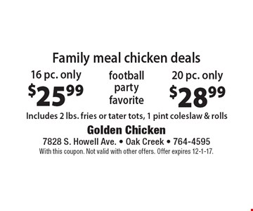 Family meal chicken deals: 16 pc. only $25.99. 20 pc. only $28.99. Includes 2 lbs. fries or tater tots, 1 pint coleslaw & rolls. With this coupon. Not valid with other offers. Offer expires 12-1-17.