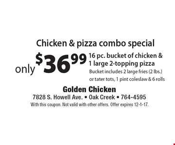 Chicken & pizza combo special: Only $36.99: 16 pc. bucket of chicken & 1 large 2-topping pizza. Bucket includes 2 large fries (2 lbs.) or tater tots, 1 pint coleslaw & 6 rolls. With this coupon. Not valid with other offers. Offer expires 12-1-17.