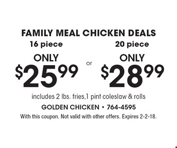 FAMILY MEAL CHICKEN DEALS 16 piece only $25.99. 20 piece only $28.99. includes 2 lbs. fries, 1 pint coleslaw & rolls. With this coupon. Not valid with other offers. Expires 2-2-18.