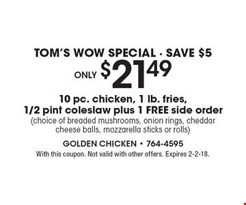 TOM'S WOW SPECIAL - SAVE $5 Only $21.49 10 pc. chicken, 1 lb. fries,  1/2 pint coleslaw plus 1 FREE side order (choice of breaded mushrooms, onion rings, cheddar cheese balls, mozzarella sticks or rolls). With this coupon. Not valid with other offers. Expires 2-2-18.