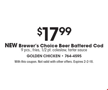 $17.99 NEW Brewer's Choice Beer Battered Cod 9 pcs., fries, 1/2 pt. coleslaw, tartar sauce. With this coupon. Not valid with other offers. Expires 2-2-18.