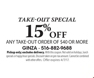 Take-out special - 15% Off any take-out order of $40 or more. Pickup only; excludes delivery. With this coupon. Not valid on holidays, lunch specials or happy hour specials. Discount taken on pre-tax amount. Cannot be combined with other offers. Offer expires 4/7/17.