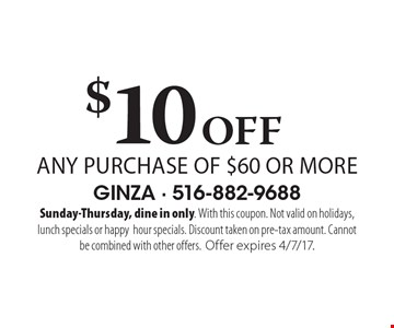 $10 Off any purchase of $60 or more. Sunday-Thursday, dine in only. With this coupon. Not valid on holidays, lunch specials or happy hour specials. Discount taken on pre-tax amount. Cannot be combined with other offers. Offer expires 4/7/17.