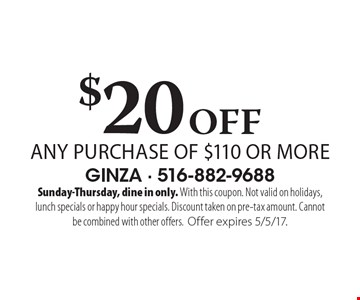 $20 Off any purchase of $110 or more. Sunday-Thursday, dine in only. With this coupon. Not valid on holidays, lunch specials or happy hour specials. Discount taken on pre-tax amount. Cannot be combined with other offers. Offer expires 5/5/17.