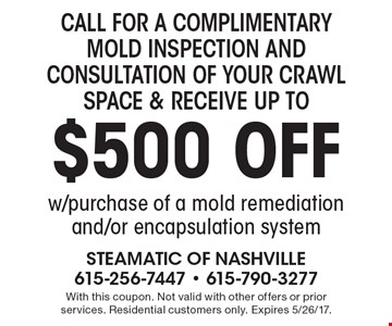 Call for a complimentary mold inspection and consultation of your crawl space & receive up to $500 off w/purchase of a mold remediation and/or encapsulation system. With this coupon. Not valid with other offers or prior services. Residential customers only. Expires 5/26/17.