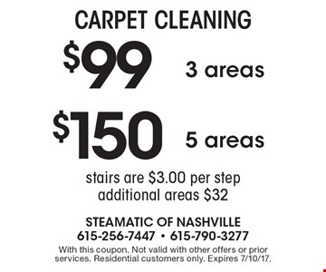 CARPET CLEANING. $150 5 areas. $99 3 areas. Stairs are $3.00 per step additional areas $32. With this coupon. Not valid with other offers or prior services. Residential customers only. Expires 7/10/17.