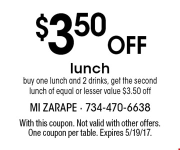 $3.50 Off lunch. Buy one lunch and 2 drinks, get the second lunch of equal or lesser value $3.50 off. With this coupon. Not valid with other offers. One coupon per table. Expires 5/19/17.