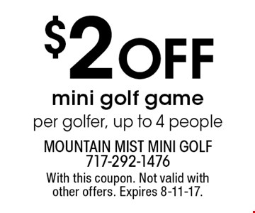 $2 OFF mini golf game per golfer, up to 4 people. With this coupon. Not valid with other offers. Expires 8-11-17.
