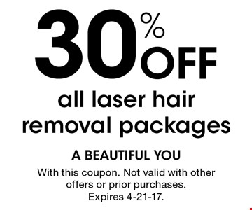 30% Off all laser hair removal packages. With this coupon. Not valid with other offers or prior purchases. Expires 4-21-17.