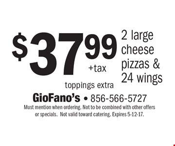 $37.99 +tax 2 large cheese pizzas & 24 wings toppings extra. Must mention when ordering. Not to be combined with other offers or specials.Not valid toward catering. Expires 5-12-17.
