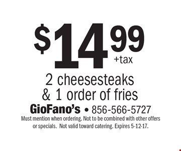 $14.99 +tax 2 cheesesteaks & 1 order of fries. Must mention when ordering. Not to be combined with other offers or specials.Not valid toward catering. Expires 5-12-17.