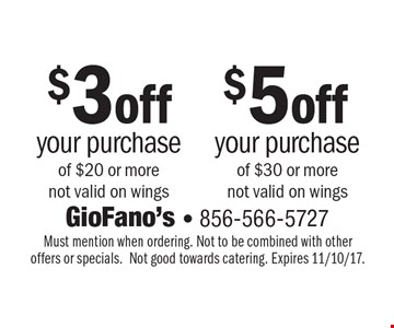 $3 off your purchase of $20 or more not valid on wings OR $5 off your purchase of $30 or more not valid on wings. Must mention when ordering. Not to be combined with other offers or specials. Not good towards catering. Expires 11/10/17.