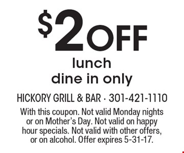 $2 Off lunch. Dine in only. With this coupon. Not valid Monday nights or on Mother's Day. Not valid on happy hour specials. Not valid with other offers, or on alcohol. Offer expires 5-31-17.