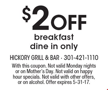 $2 Off breakfast. Dine in only. With this coupon. Not valid Monday nights or on Mother's Day. Not valid on happy hour specials. Not valid with other offers, or on alcohol. Offer expires 5-31-17.