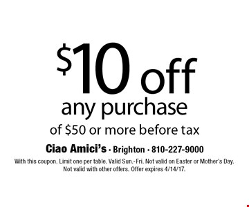 $10 off any purchase of $50 or more. Before tax. With this coupon. Limit one per table. Valid Sun.-Fri. Not valid on Easter or Mother's Day. Not valid with other offers. Offer expires 4/14/17.