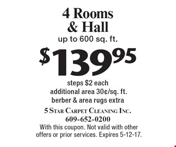 $139.95 4 Rooms & Hall up to 600 sq. ft. steps $2 each additional area 30¢/sq. ft.berber & area rugs extra. With this coupon. Not valid with other offers or prior services. Expires 5-12-17.