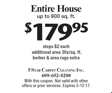 $179.95 Entire House, up to 900 sq. ft. steps $2 each additional area 30¢/sq. ft.berber & area rugs extra. With this coupon. Not valid with other offers or prior services. Expires 5-12-17.