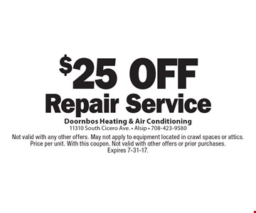 $25 off repair service. Not valid with any other offers. May not apply to equipment located in crawl spaces or attics. Price per unit. With this coupon. Not valid with other offers or prior purchases. Expires 7-31-17.