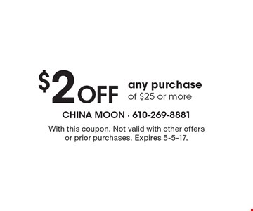 $2 OFF any purchase of $25 or more. With this coupon. Not valid with other offers or prior purchases. Expires 5-5-17.