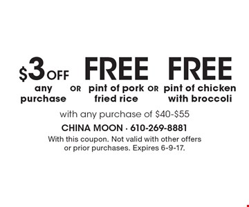 FREE pint of chicken with broccoli OR FREE pint of pork fried rice OR $3 OFF any purchase. With any purchase of $40-$55. With this coupon. Not valid with other offers or prior purchases. Expires 6-9-17.