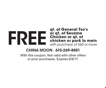 Free qt. of general tso's or qt. of sesame chicken or qt. of chicken or pork lo mein with purchase of $60 or more. With this coupon. Not valid with other offers or prior purchases. Expires 9/8/17.
