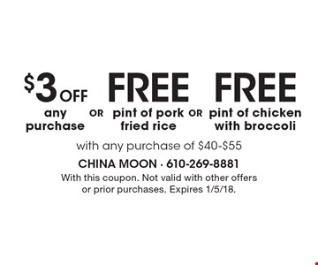 Free pint of chicken with broccoli with any purchase of $40-$55. Free pint of pork fried rice with any purchase of $40-$55. $3 off any purchase with any purchase of $40-$55. $3 OFF any purchase with any purchase of $40-$55. With this coupon. Not valid with other offers or prior purchases. Expires 1/5/18.