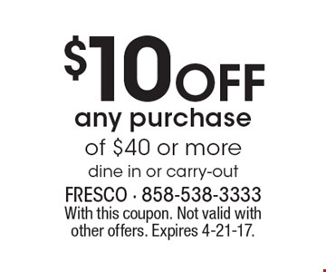 $10 Off any purchase of $40 or more dine in or carry-out. With this coupon. Not valid with other offers. Expires 4-21-17.