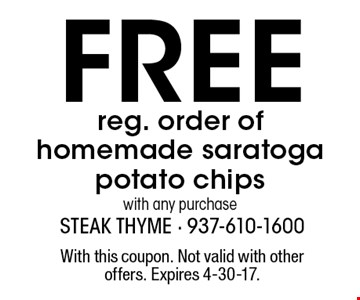 Free reg. order of homemade saratoga potato chips with any purchase. With this coupon. Not valid with other offers. Expires 4-30-17.